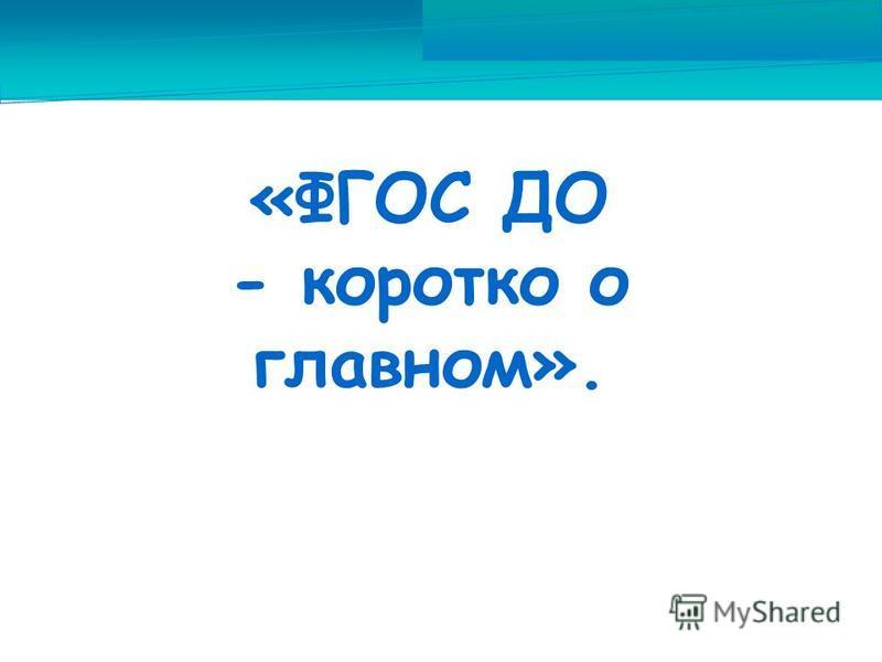 «ФГОС ДО - коротко о главном». Выполнила: воспитатель НДОО «Вера, Надежда, Любовь» г. Невинномысск