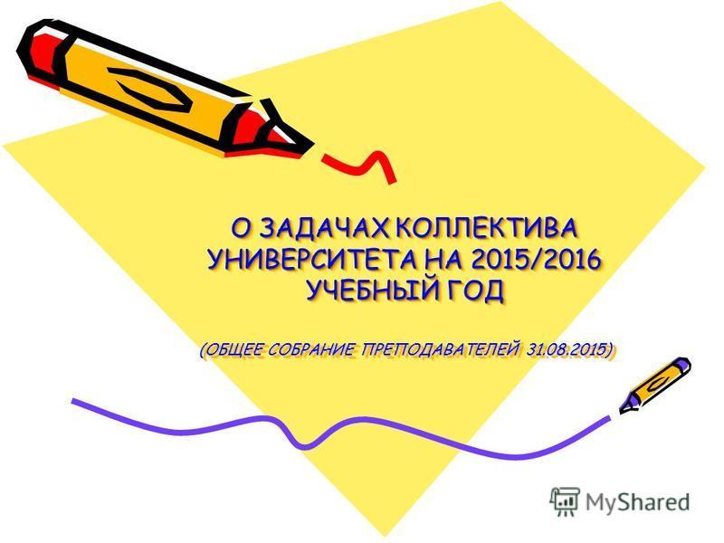 О ЗАДАЧАХ КОЛЛЕКТИВА УНИВЕРСИТЕТА НА 2015/2016 УЧЕБНЫЙ ГОД (ОБЩЕЕ СОБРАНИЕ ПРЕПОДАВАТЕЛЕЙ 31.08.2015)