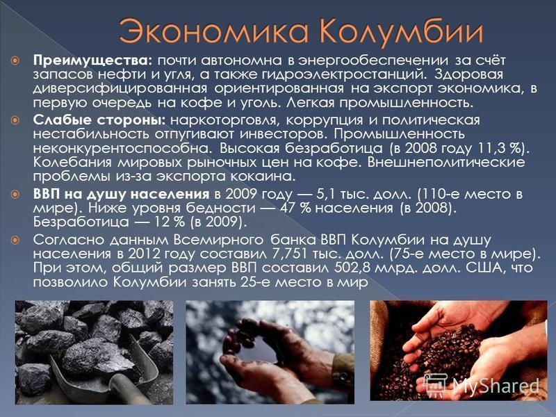 Преимущества: почти автономна в энергообеспечении за счёт запасов нефти и угля, а также гидроэлектростанций. Здооовая диверсифицированная ориентированная на экспорт экономика, в первую очередь на кофе и уголь. Легкая промышленность. Слабые стоооны: н