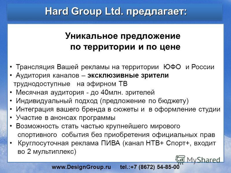 Hard Group Ltd. предлагает: Уникальное предложение по территории и по цене Трансляция Вашей рекламы на территории ЮФО и России Аудитория каналов – эксклюзивные зрители труднодоступные на эфирном ТВ Месячная аудитория - до 40 млн. зрителей Индивидуаль