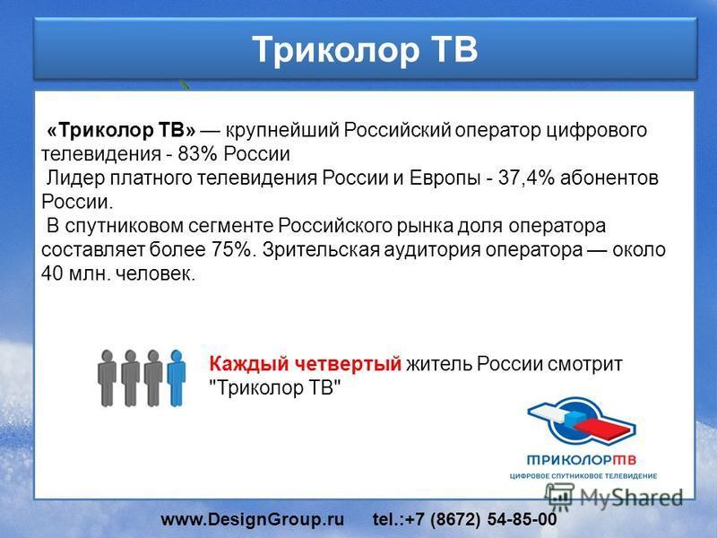 Триколор ТВ «Триколор ТВ» крупнейший Российский оператор цифрового телевидения - 83% России Лидер платного телевидения России и Европы - 37,4% абонентов России. В спутниковом сегменте Российского рынка доля оператора составляет более 75%. Зрительская