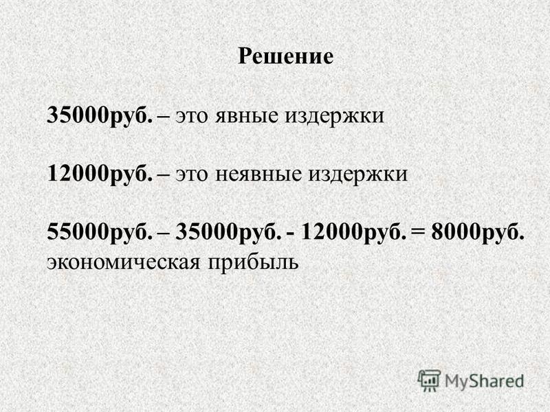 Решение 35000 руб. – это явные издержки 12000 руб. – это неявные издержки 55000 руб. – 35000 руб. - 12000 руб. = 8000 руб. экономическая прибыль