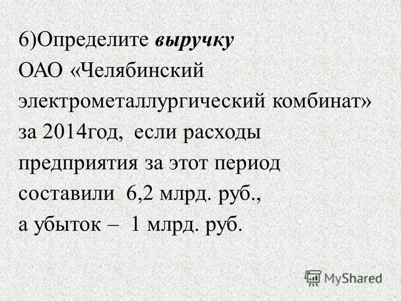 6)Определите выручку ОАО «Челябинский электрометаллургический комбинат» за 2014 год, если расходы предприятия за этот период составили 6,2 млрд. руб., а убыток – 1 млрд. руб.