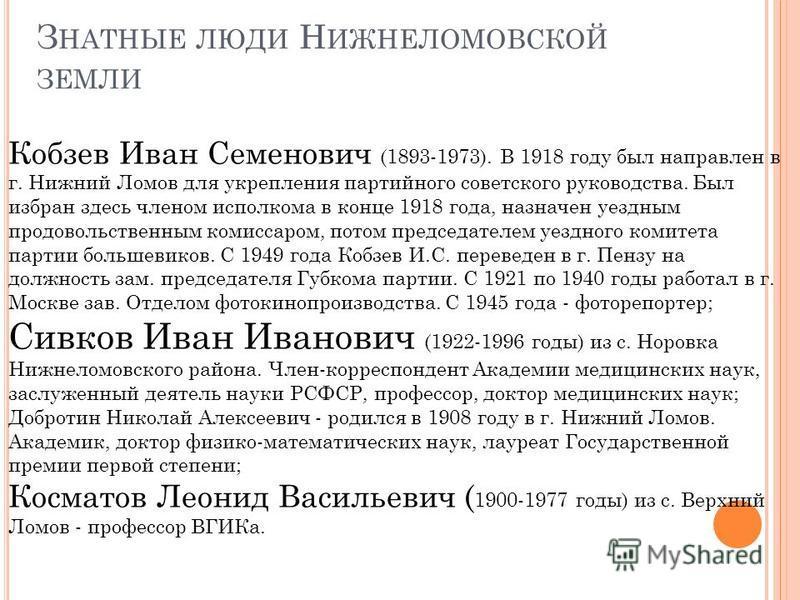 З НАТНЫЕ ЛЮДИ Н ИЖНЕЛОМОВСКОЙ ЗЕМЛИ Кобзев Иван Семенович (1893-1973). В 1918 году был направлен в г. Нижний Ломов для укрепления партийного советского руководства. Был избран здесь членом исполкома в конце 1918 года, назначен уездным продовольственн