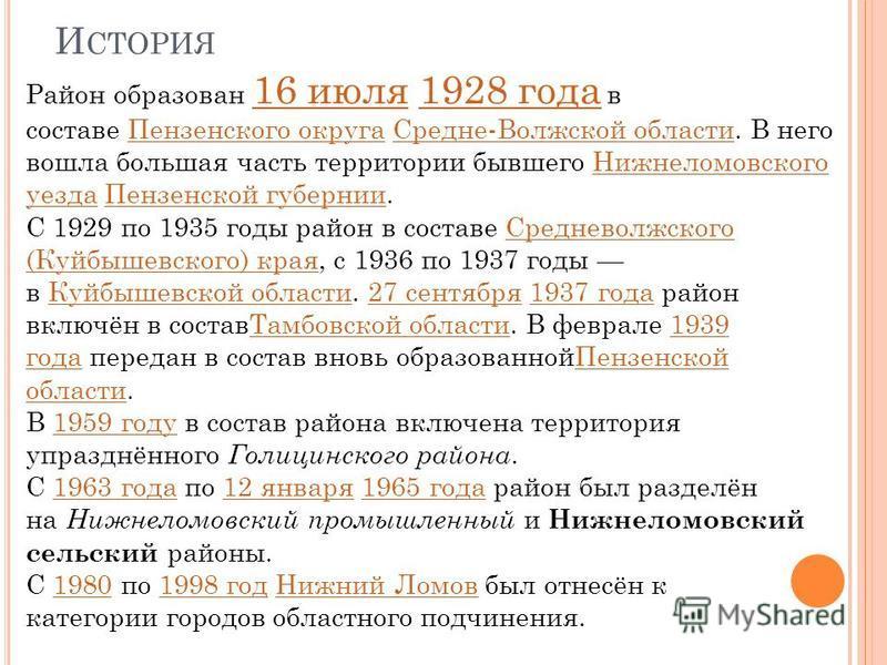 И СТОРИЯ Район образован 16 июля 1928 года в составе Пензенского округа Средне-Волжской области. В него вошла большая часть территории бывшего Нижнеломовского уезда Пензенской губерниии. 16 июля 1928 года Пензенского округа Средне-Волжской области Ни