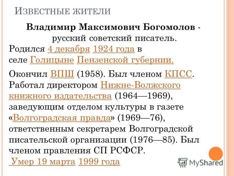 И ЗВЕСТНЫЕ ЖИТЕЛИ Владимир Максимович Богомолов - русский советский писатель. Родился 4 декабря 1924 года в селе Голицыне Пензенской губерниии.4 декабря 1924 года ГолицынеПензенской губернии Окончил ВПШ (1958). Был членом КПСС. Работал директором Ниж