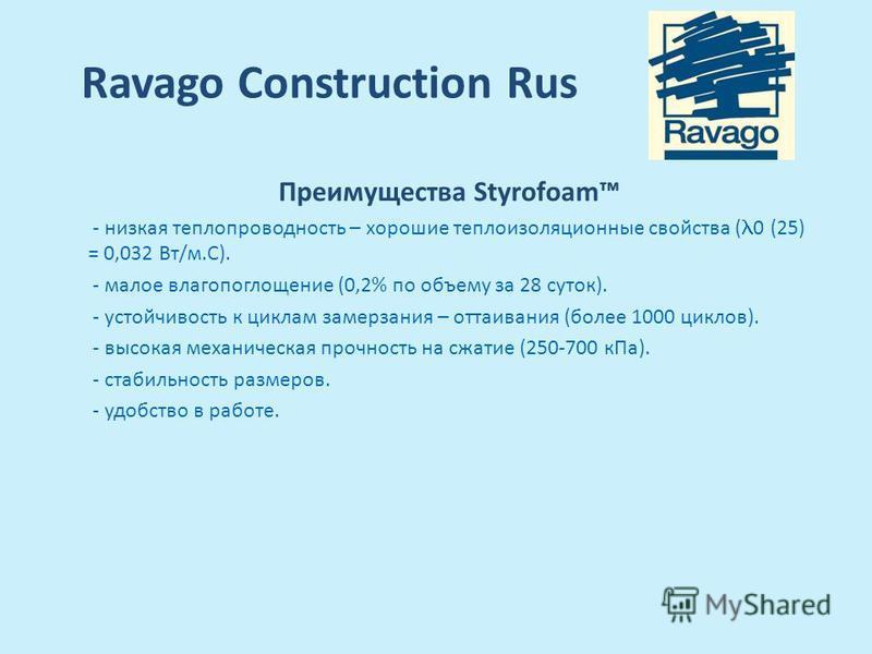 Ravago Construction Rus Преимущества Styrofoam - низкая теплопроводность – хорошие теплоизоляционные свойства ( 0 (25) = 0,032 Вт/м.С). - малое влагопоглощение (0,2% по объему за 28 суток). - устойчивость к циклам замерзания – оттаивания (более 1000
