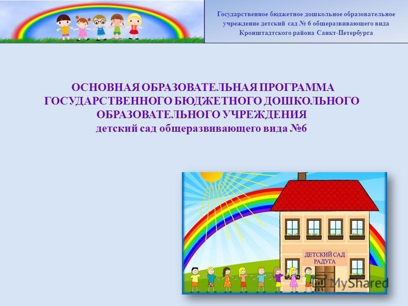 ОСНОВНАЯ ОБРАЗОВАТЕЛЬНАЯ ПРОГРАММА ГОСУДАРСТВЕННОГО БЮДЖЕТНОГО ДОШКОЛЬНОГО ОБРАЗОВАТЕЛЬНОГО УЧРЕЖДЕНИЯ детский сад общеразвивающего вида 6 Государственное бюджетное дошкольное образовательное учреждение детский сад 6 общеразвивающего вида Кронштадтск