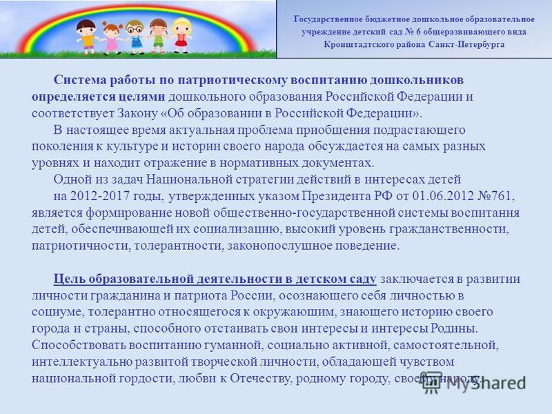Система работы по патриотическому воспитанию дошкольников определяется целями дошкольного образования Российской Федерации и соответствует Закону «Об образовании в Российской Федерации». В настоящее время актуальная проблема приобщения подрастающего