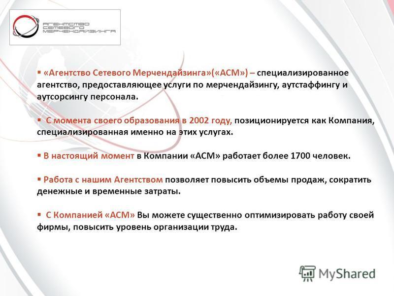 «Агентство Сетевого Мерчендайзинга»(«АСМ») – специализированное агентство, предоставляющее услуги по мерчендайзингу, аутстаффингу и аутсорсингу персонала. С момента своего образования в 2002 году, позиционируется как Компания, специализированная имен