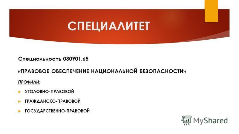 СПЕЦИАЛИТЕТ Специальность 030901.65 «ПРАВОВОЕ ОБЕСПЕЧЕНИЕ НАЦИОНАЛЬНОЙ БЕЗОПАСНОСТИ» ПРОФИЛИ: УГОЛОВНО-ПРАВОВОЙ ГРАЖДАНСКО-ПРАВОВОЙ ГОСУДАРСТВЕННО-ПРАВОВОЙ