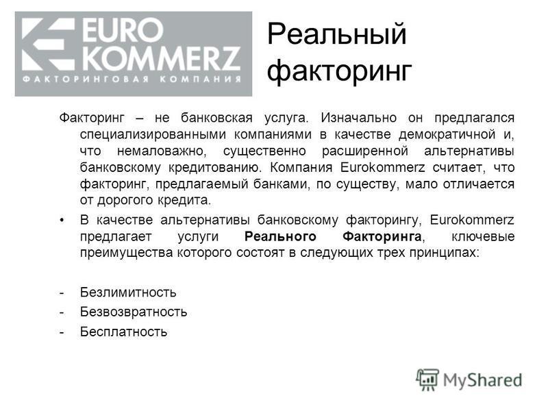 Реальный факторинг Факторинг – не банковская услуга. Изначально он предлагался специализированными компаниями в качестве демократичной и, что немаловажно, существенно расширенной альтернативы банковскому кредитованию. Компания Eurokommerz считает, чт