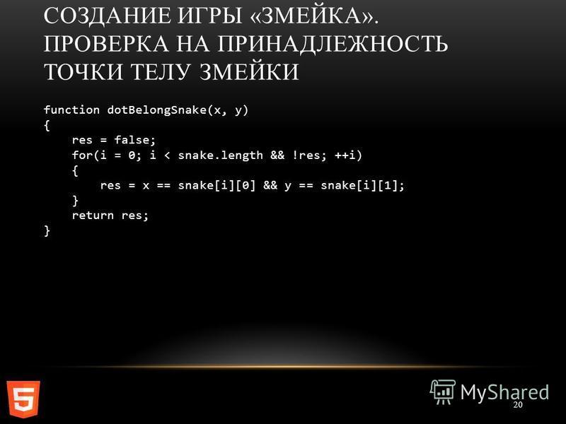СОЗДАНИЕ ИГРЫ «ЗМЕЙКА». ПРОВЕРКА НА ПРИНАДЛЕЖНОСТЬ ТОЧКИ ТЕЛУ ЗМЕЙКИ 20 function dotBelongSnake(x, y) { res = false; for(i = 0; i < snake.length && !res; ++i) { res = x == snake[i][0] && y == snake[i][1]; } return res; }