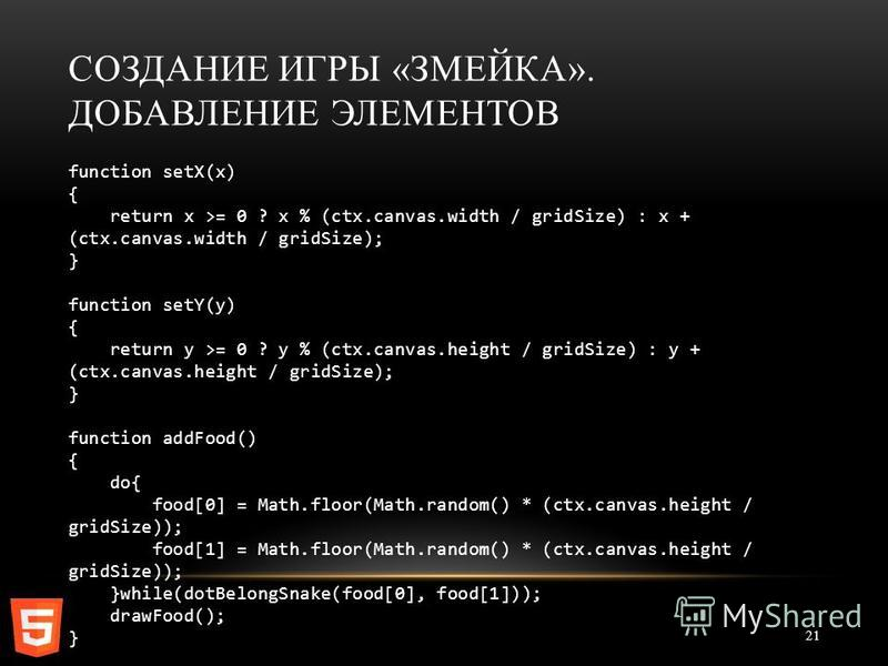 СОЗДАНИЕ ИГРЫ «ЗМЕЙКА». ДОБАВЛЕНИЕ ЭЛЕМЕНТОВ 21 function setX(x) { return x >= 0 ? x % (ctx.canvas.width / gridSize) : x + (ctx.canvas.width / gridSize); } function setY(y) { return y >= 0 ? y % (ctx.canvas.height / gridSize) : y + (ctx.canvas.height