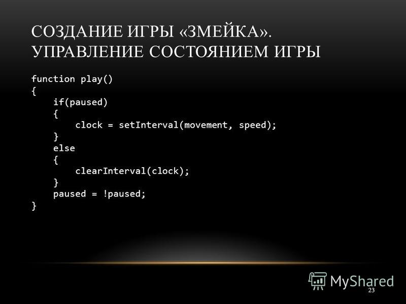 СОЗДАНИЕ ИГРЫ «ЗМЕЙКА». УПРАВЛЕНИЕ СОСТОЯНИЕМ ИГРЫ 23 function play() { if(paused) { clock = setInterval(movement, speed); } else { clearInterval(clock); } paused = !paused; }