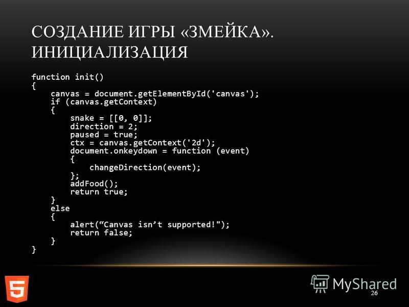 СОЗДАНИЕ ИГРЫ «ЗМЕЙКА». ИНИЦИАЛИЗАЦИЯ 26 function init() { canvas = document.getElementById('canvas'); if (canvas.getContext) { snake = [[0, 0]]; direction = 2; paused = true; ctx = canvas.getContext('2d'); document.onkeydown = function (event) { cha