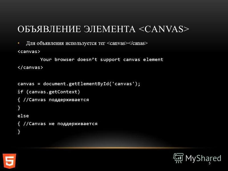 ОБЪЯВЛЕНИЕ ЭЛЕМЕНТА 5 Для объявления используется тег Your browser doesnt support canvas element canvas = document.getElementById('canvas'); if (canvas.getContext) { //Canvas поддерживается } else { //Canvas не поддерживается }