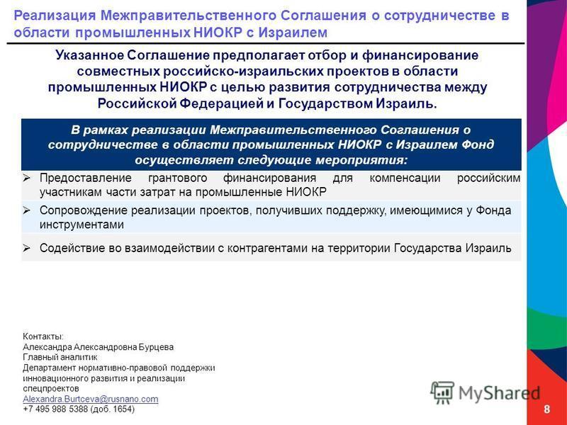 8 Реализация Межправительственного Соглашения о сотрудничестве в области промышленных НИОКР с Израилем Указанное Соглашение предполагает отбор и финансирование совместных российско-израильских проектов в области промышленных НИОКР с целью развития со