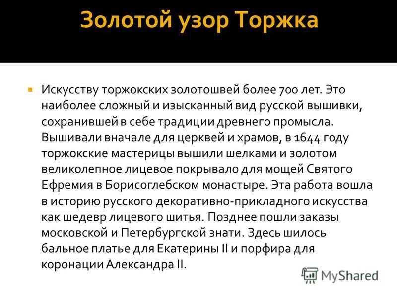 Золотой узор Торжка Искусству торжокских золотошвей более 700 лет. Это наиболее сложный и изысканный вид русской вышивки, сохранившей в себе традиции древнего промысла. Вышивали вначале для церквей и храмов, в 1644 году торжокские мастерицы вышили ше