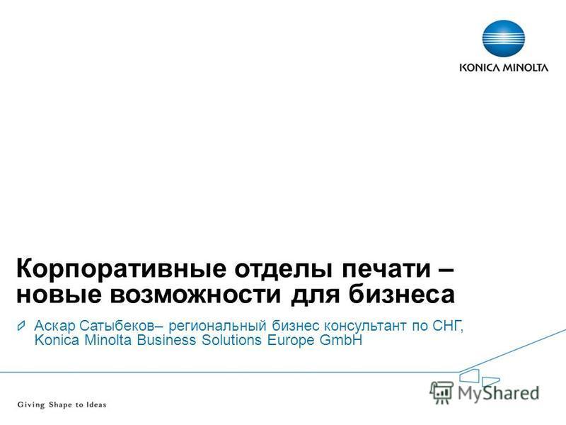 Introducing – digital1234 Корпоративные отделы печати – новые возможности для бизнеса Аскар Сатыбеков– региональный бизнес консультант по СНГ, Konica Minolta Business Solutions Europe GmbH