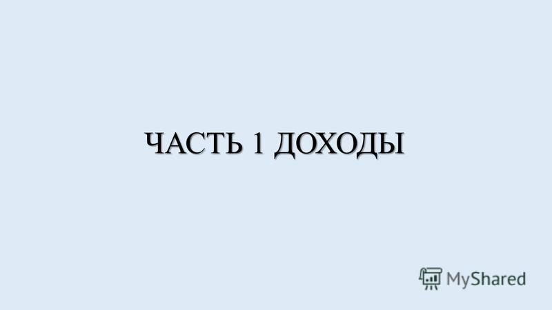 ЧАСТЬ 1 ДОХОДЫ