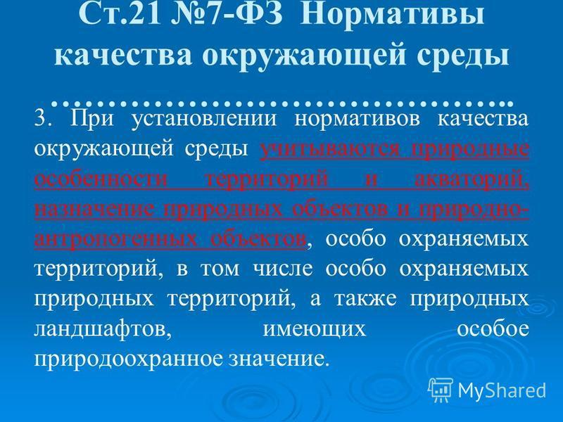 Ст.21 7-ФЗ Нормативы качества окружающей среды ………………………………….. 3. При установлении нормативов качества окружающей среды учитываются природные особенности территорий и акваторий, назначение природных объектов и природно- антропогенных объектов, особо