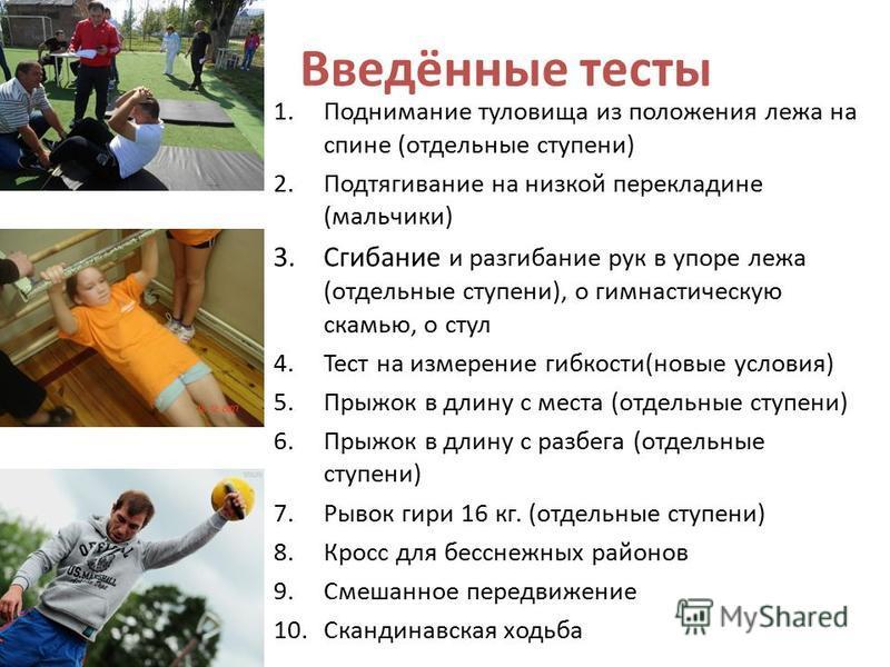 Введённые тесты 1. Поднимание туловища из положения лежа на спине (отдельные ступени) 2. Подтягивание на низкой перекладине (мальчики) 3. Сгибание и разгибание рук в упоре лежа (отдельные ступени), о гимнастическую скамью, о стул 4. Тест на измерение