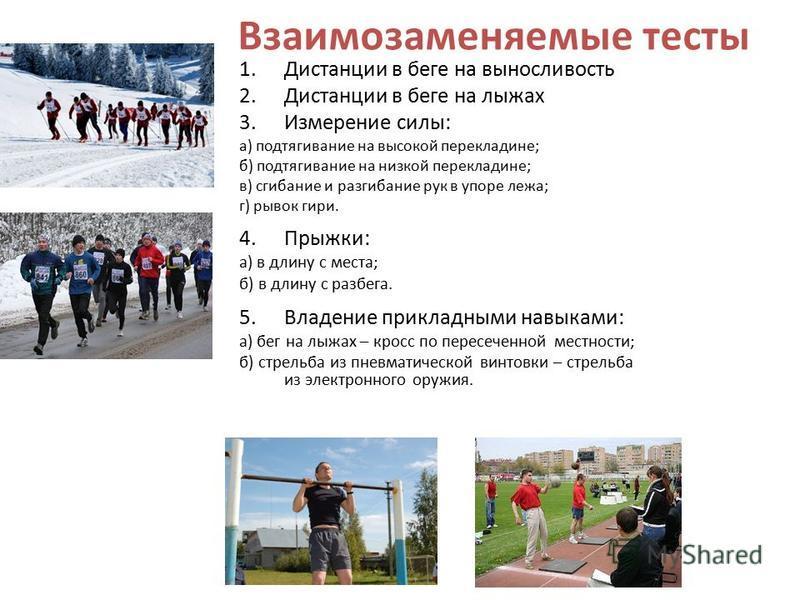 Взаимозаменяемые тесты 1. Дистанции в беге на выносливость 2. Дистанции в беге на лыжах 3. Измерение силы: а) подтягивание на высокой перекладине; б) подтягивание на низкой перекладине; в) сгибание и разгибание рук в упоре лежа; г) рывок гири. 4.Прыж