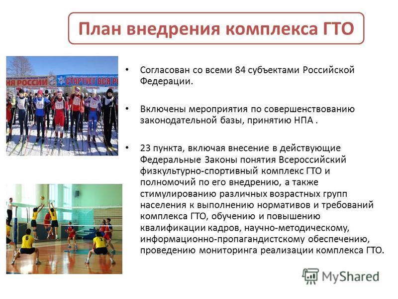 План внедрения комплекса ГТО Согласован со всеми 84 субъектами Российской Федерации. Включены мероприятия по совершенствованию законодательной базы, принятию НПА. 23 пункта, включая внесение в действующие Федеральные Законы понятия Всероссийский физк