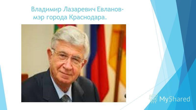 Владимир Лазаревич Евланов- мэр города Краснодара.