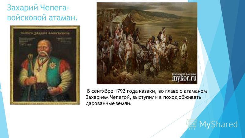 Атама ПохоАтаманд Захарий Чепега- войсковой атаман. В сентябре 1792 года казаки, во главе с атаманом Захарием Чепегой, выступили в поход обживать дарованные земли.