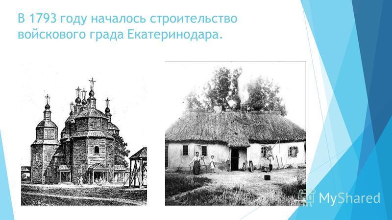 В 1793 году началось строительство войскового града Екатеринодара.