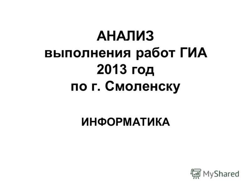АНАЛИЗ выполнения работ ГИА 2013 год по г. Смоленску ИНФОРМАТИКА