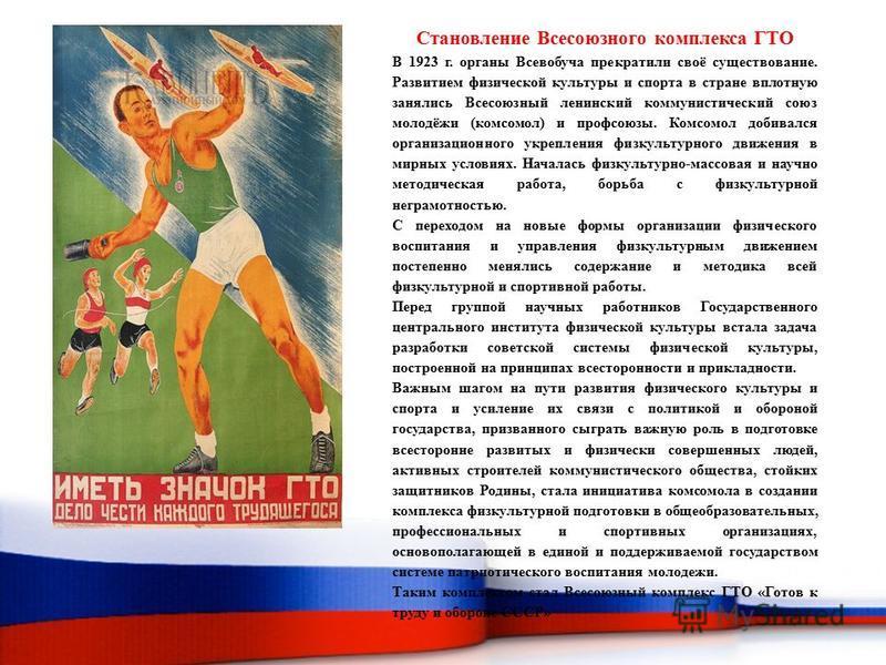 Становление Всесоюзного комплекса ГТО В 1923 г. органы Всевобуча прекратили своё существование. Развитием физической культуры и спорта в стране вплотную занялись Всесоюзный ленинский коммунистический союз молодёжи (комсомол) и профсоюзы. Комсомол доб