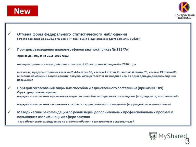 3 New Отмена форм федерального статистического наблюдения ( Распоряжение от 11.05.15 848-р) – экономия бюджетных средств 650 млн. рублей Порядок размещения планов-графиков закупок (приказ 182/7 н) приказ действует на 2015-2016 годы информационное вза