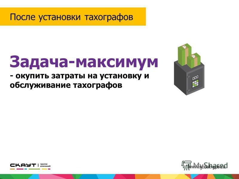 Задача-максимум - окупить затраты на установку и обслуживание тахографов После установки тахографов www.scout-gps.ru