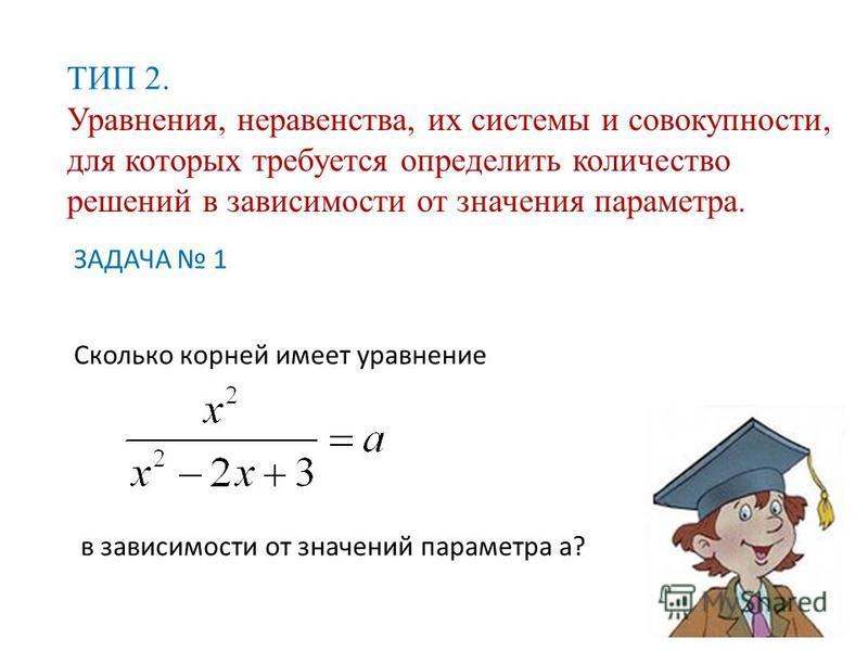 ТИП 2. Уравнения, неравенства, их системы и совокупности, для которых требуется определить количество решений в зависимости от значения параметра. ЗАДАЧА 1 Сколько корней имеет уравнение в зависимости от значений параметра а?