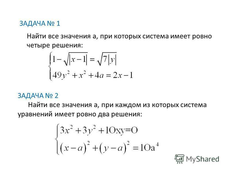 ЗАДАЧА 1 Найти все значения а, при которых система имеет ровно четыре решения: ЗАДАЧА 2 Найти все значения а, при каждом из которых система уравнений имеет ровно два решения: