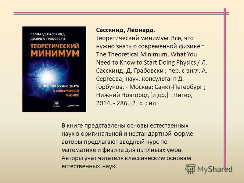 В книге представлены основы естественных наук в оригинальной и нестандартной форме авторы предлагают вводный курс по математике и физике для пытливых умов. Авторы учат читателя классическим основам естественных наук. Сасскинд, Леонард. Теоретический