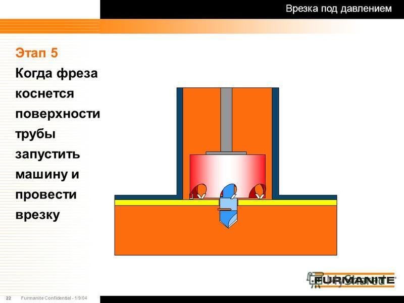 22Furmanite Confidential - 1/9/04 Этап 5 Когда фреза коснется поверхности трубы запустить машину и провести врезку Врезка под давлением