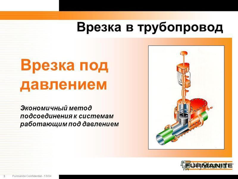 3Furmanite Confidential - 1/9/04 Врезка в трубопровод Врезка под давлением Экономичный метод подсоединения к системам работающим под давлением
