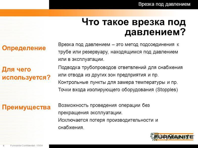 4Furmanite Confidential - 1/9/04 Врезка под давлением – это метод подсоединения к трубе или резервуару, находящимся под давлением или в эксплуатации. Возможность проведения операции без прекращения эксплуатации. Исключается потеря производительности