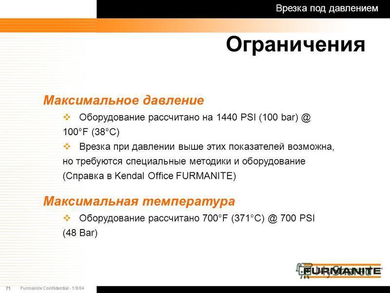 71Furmanite Confidential - 1/9/04 Максимальное давление Оборудование рассчитано на 1440 PSI (100 bar) @ 100°F (38°C) Врезка при давлении выше этих показателей возможна, но требуются специальные методики и оборудование (Справка в Kendal Office FURMANI