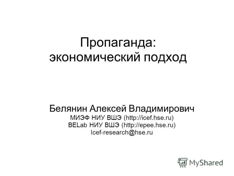 Пропаганда: экономический подход Белянин Алексей Владимирович МИЭФ НИУ ВШЭ (http://icef.hse.ru) BELab НИУ ВШЭ (http://epee.hse.ru) Icef-research@hse.ru