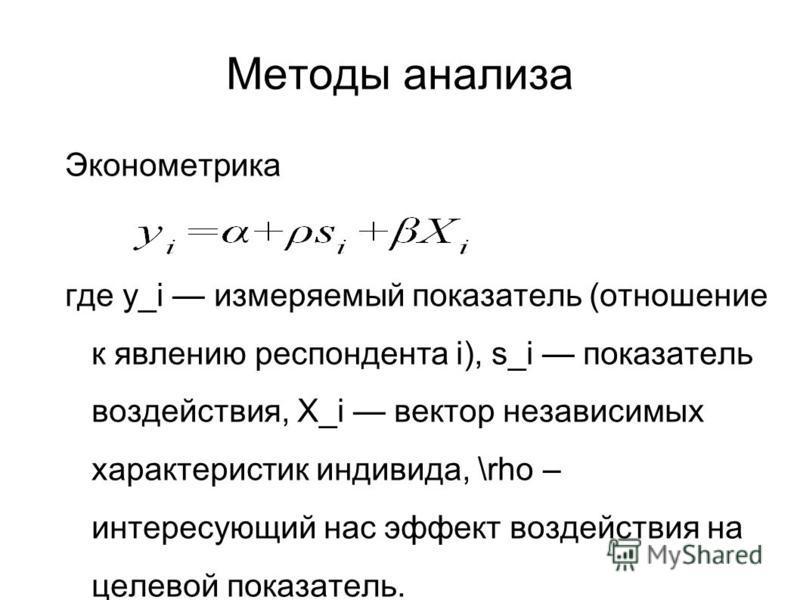 Методы анализа Эконометрика где y_i измеряемый показатель (отношение к явлению респондента i), s_i показатель воздействия, X_i вектор независимых характеристик индивида, \rho – интересующий нас эффект воздействия на целевой показатель.