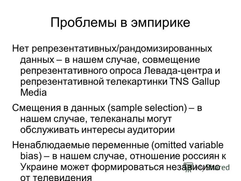 Проблемы в эмпирике Нет репрезентативных/рандомизированных данных – в нашем случае, совмещение репрезентативного опроса Левада-центра и репрезентативной телекартинки TNS Gallup Media Смещения в данных (sample selection) – в нашем случае, телеканалы м