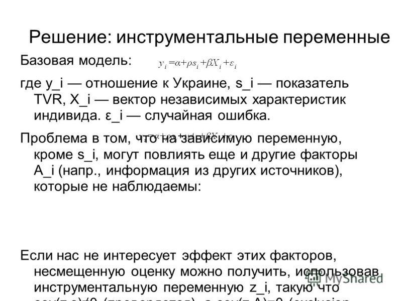 Решение: инструментальные переменные Базовая модель: где y_i отношение к Украине, s_i показатель TVR, X_i вектор независимых характеристик индивида. ε_i случайная ошибка. Проблема в том, что на зависимую переменную, кроме s_i, могут повлиять еще и др