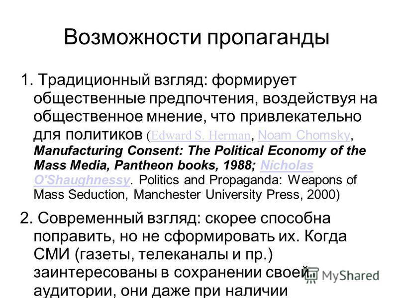 Возможности пропаганды 1. Традиционный взгляд: формирует общественные предпочтения, воздействуя на общественное мнение, что привлекательно для политиков (Edward S. Herman, Noam Chomsky, Manufacturing Consent: The Political Economy of the Mass Media,