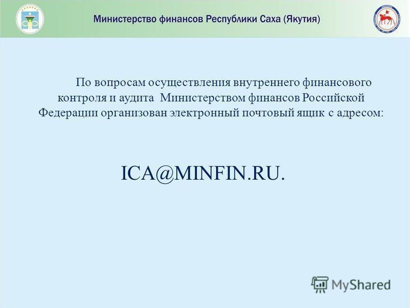 По вопросам осуществления внутреннего финансового контроля и аудита Министерством финансов Российской Федерации организован электронный почтовый ящик с адресом: ICA@MINFIN.RU.