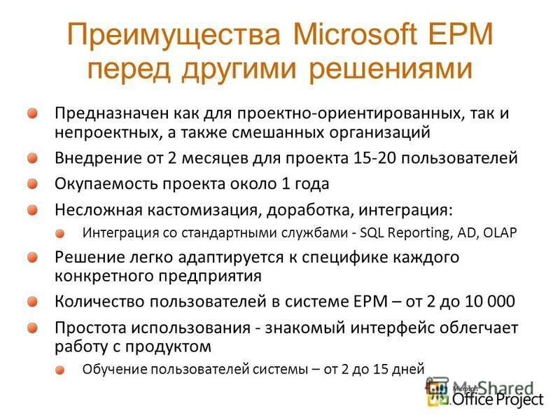 Преимущества Microsoft EPM перед другими решениями Предназначен как для проектно-ориентированных, так и непроектных, а также смешанных организаций Внедрение от 2 месяцев для проекта 15-20 пользователей Окупаемость проекта около 1 года Несложная касто